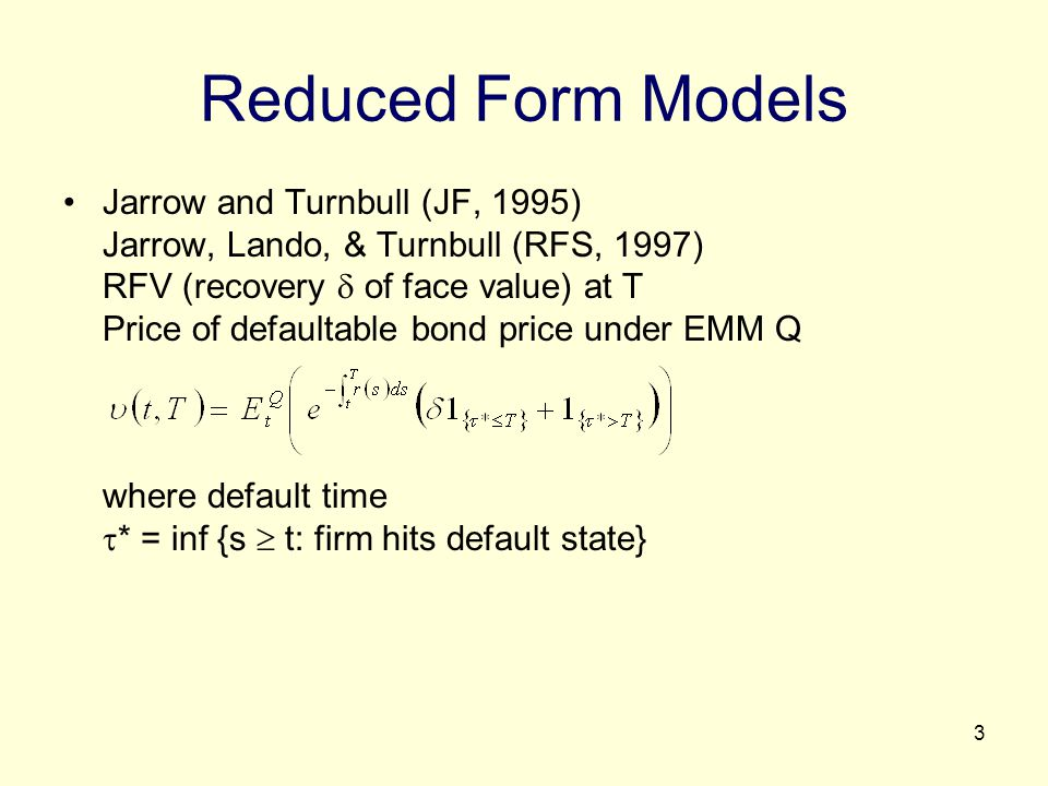 4 Comparing with Structural Models (or Firm Value Models) Advantages Avoids the problem of unobservable firm variables necessary for structural model; the bankruptcy process is exogenously specified and needs not depend on firm variables Easy to handle different short rate (instantaneous spot rate) term structure models Once calibrated, easy to price related credit derivatives Disadvantage Default event is a surprise; less intuitive than the structural model