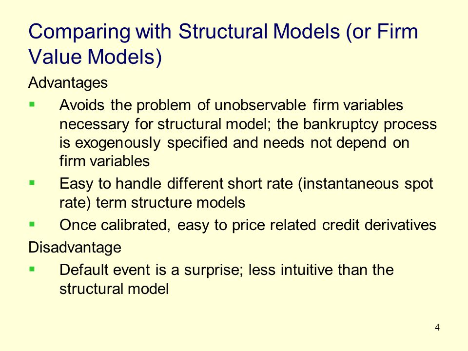 4 Comparing with Structural Models (or Firm Value Models) Advantages Avoids the problem of unobservable firm variables necessary for structural model;