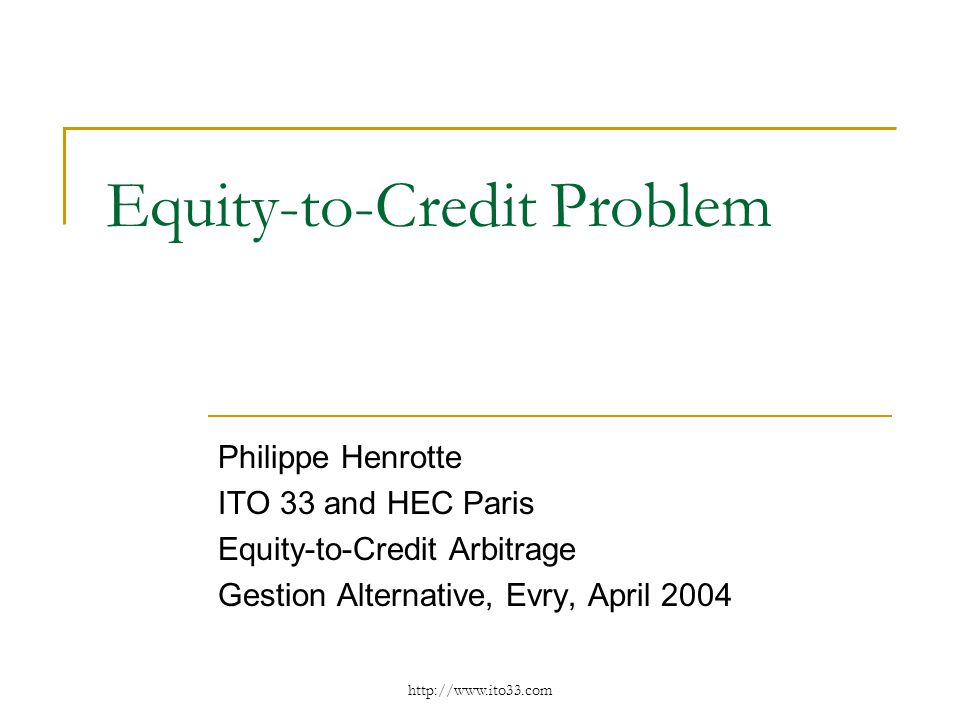 Equity-to-Credit Problem Philippe Henrotte ITO 33 and HEC Paris Equity-to-Credit Arbitrage Gestion Alternative, Evry, April 2004