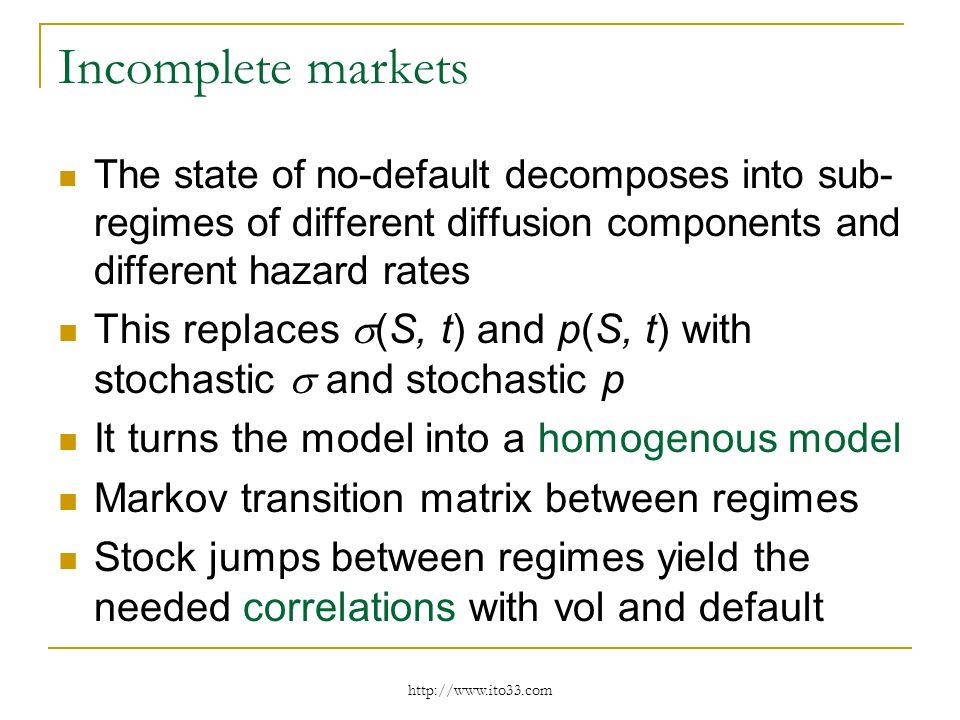 Incomplete markets The state of no-default decomposes into sub- regimes of different diffusion components and different hazard rates This replaces (S, t) and p(S, t) with stochastic and stochastic p It turns the model into a homogenous model Markov transition matrix between regimes Stock jumps between regimes yield the needed correlations with vol and default