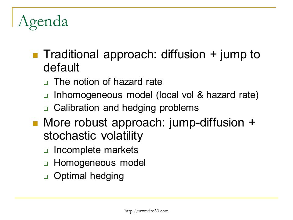 Agenda Traditional approach: diffusion + jump to default The notion of hazard rate Inhomogeneous model (local vol & hazard rate) Calibration and hedging problems More robust approach: jump-diffusion + stochastic volatility Incomplete markets Homogeneous model Optimal hedging