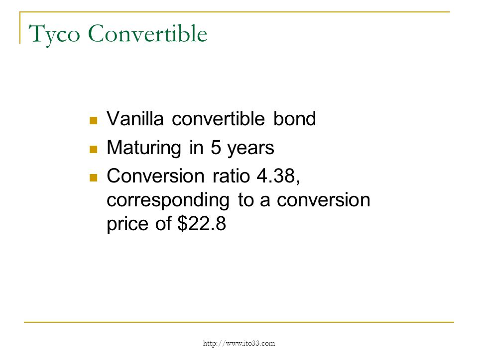 Tyco Convertible Vanilla convertible bond Maturing in 5 years Conversion ratio 4.38, corresponding to a conversion price of $22.8