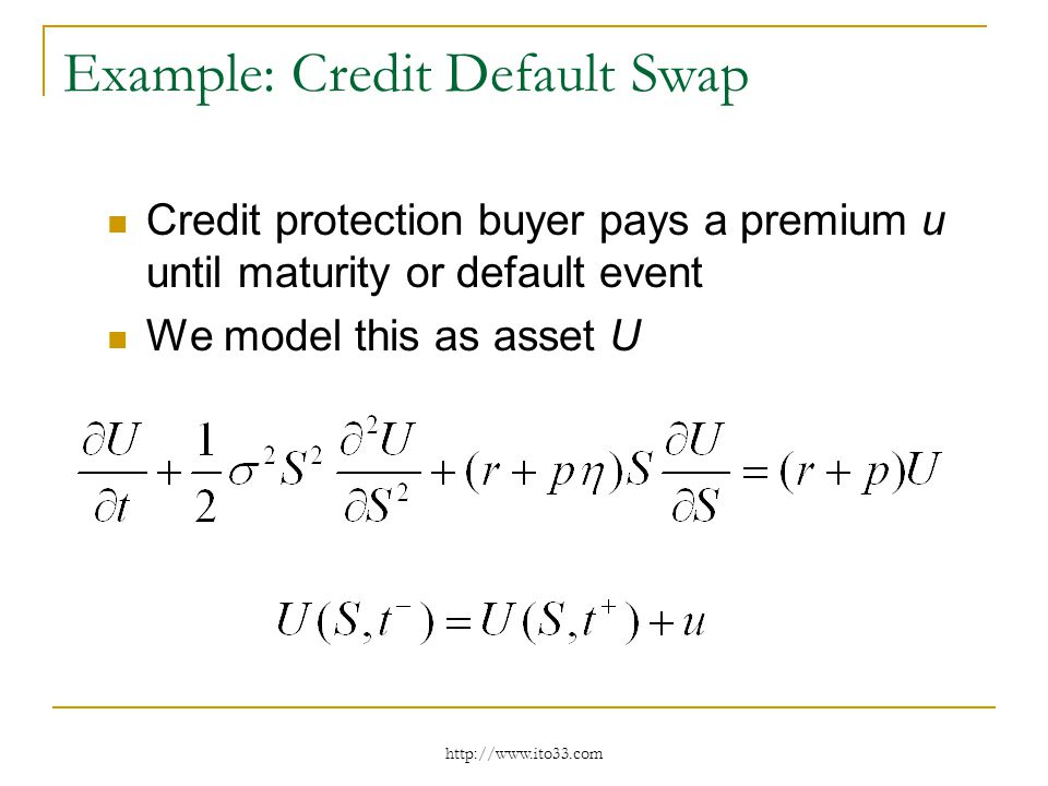 Example: Credit Default Swap Credit protection buyer pays a premium u until maturity or default event We model this as asset U