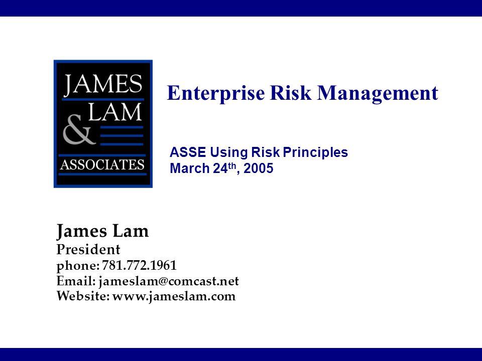 Enterprise Risk Management James Lam President phone: 781.772.1961 Email: jameslam@comcast.net Website: www.jameslam.com ASSE Using Risk Principles Ma