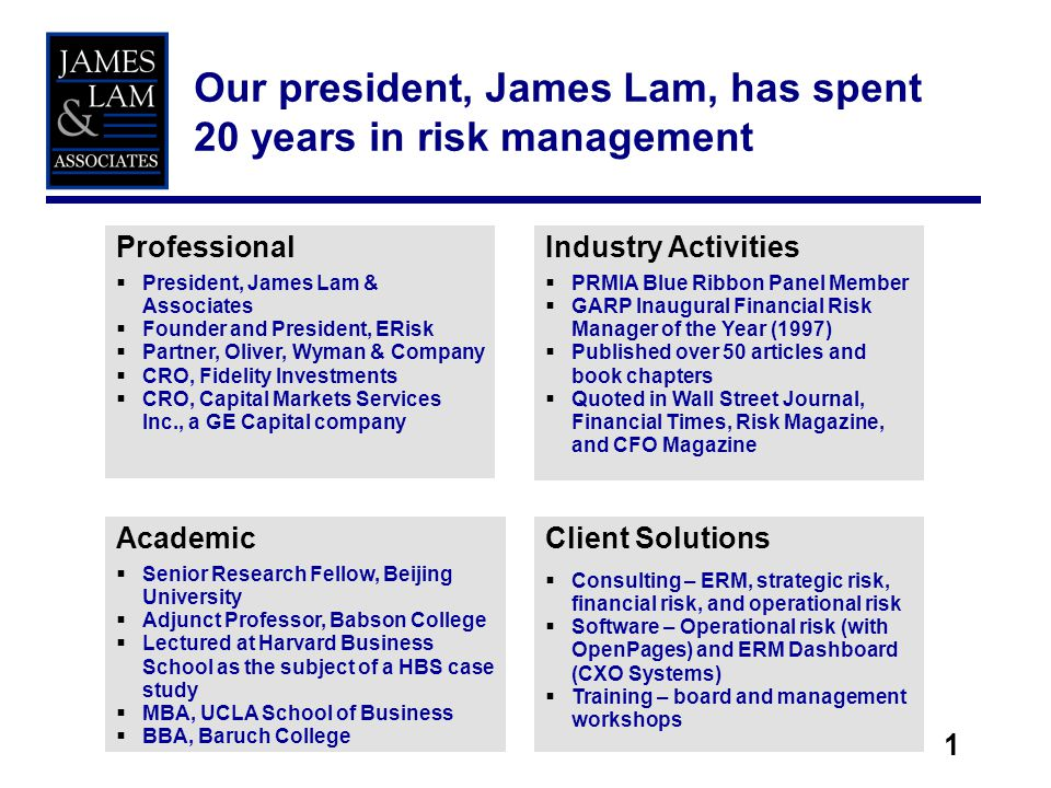 1 Our president, James Lam, has spent 20 years in risk management Professional President, James Lam & Associates Founder and President, ERisk Partner, Oliver, Wyman & Company CRO, Fidelity Investments CRO, Capital Markets Services Inc., a GE Capital company Industry Activities PRMIA Blue Ribbon Panel Member GARP Inaugural Financial Risk Manager of the Year (1997) Published over 50 articles and book chapters Quoted in Wall Street Journal, Financial Times, Risk Magazine, and CFO Magazine Academic Senior Research Fellow, Beijing University Adjunct Professor, Babson College Lectured at Harvard Business School as the subject of a HBS case study MBA, UCLA School of Business BBA, Baruch College Client Solutions Consulting – ERM, strategic risk, financial risk, and operational risk Software – Operational risk (with OpenPages) and ERM Dashboard (CXO Systems) Training – board and management workshops