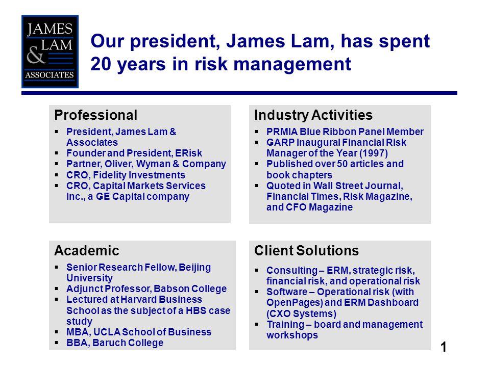 1 Our president, James Lam, has spent 20 years in risk management Professional President, James Lam & Associates Founder and President, ERisk Partner,