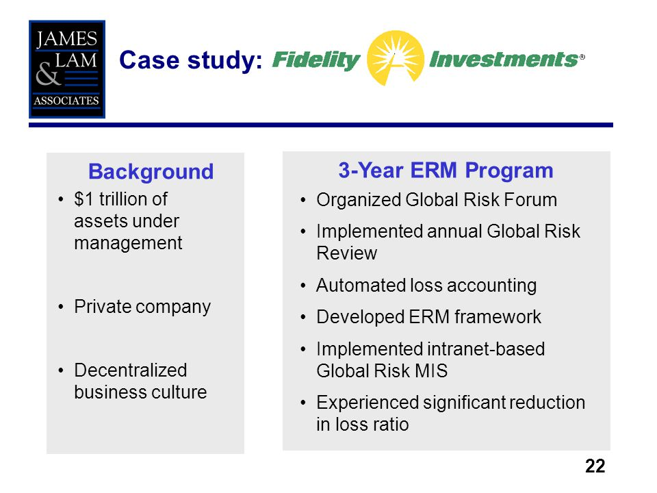 22 Case study: $1 trillion of assets under management Private company Decentralized business culture Background3-Year ERM Program Organized Global Risk Forum Implemented annual Global Risk Review Automated loss accounting Developed ERM framework Implemented intranet-based Global Risk MIS Experienced significant reduction in loss ratio