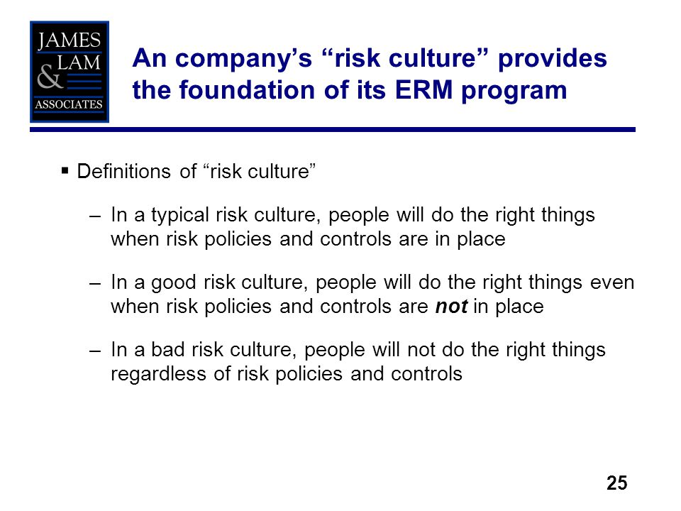 25 Definitions of risk culture –In a typical risk culture, people will do the right things when risk policies and controls are in place –In a good ris