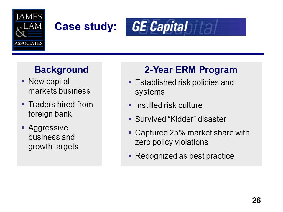 26 Case study: New capital markets business Traders hired from foreign bank Aggressive business and growth targets Background2-Year ERM Program Established risk policies and systems Instilled risk culture Survived Kidder disaster Captured 25% market share with zero policy violations Recognized as best practice