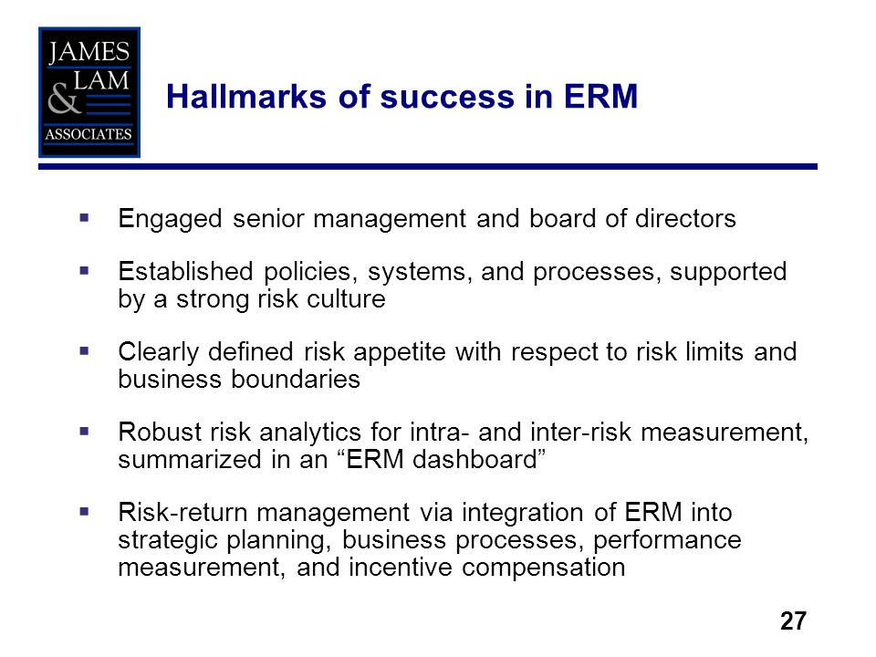 27 Engaged senior management and board of directors Established policies, systems, and processes, supported by a strong risk culture Clearly defined risk appetite with respect to risk limits and business boundaries Robust risk analytics for intra- and inter-risk measurement, summarized in an ERM dashboard Risk-return management via integration of ERM into strategic planning, business processes, performance measurement, and incentive compensation Hallmarks of success in ERM