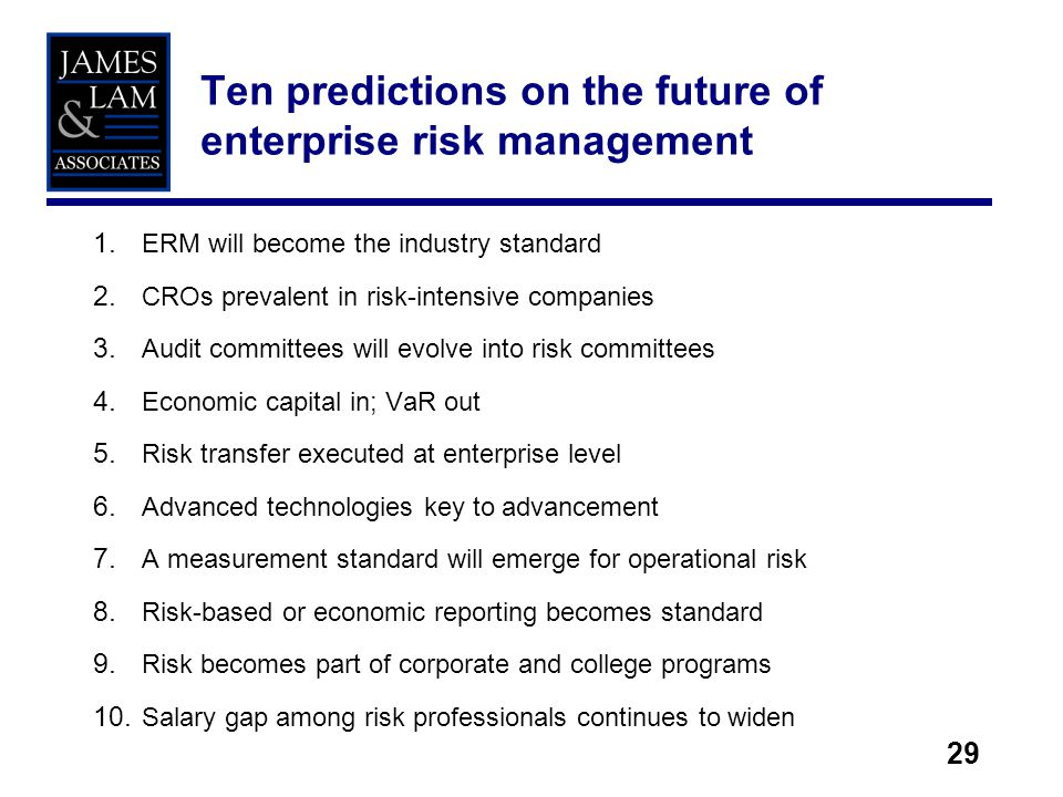 29 1. ERM will become the industry standard 2. CROs prevalent in risk-intensive companies 3. Audit committees will evolve into risk committees 4. Econ