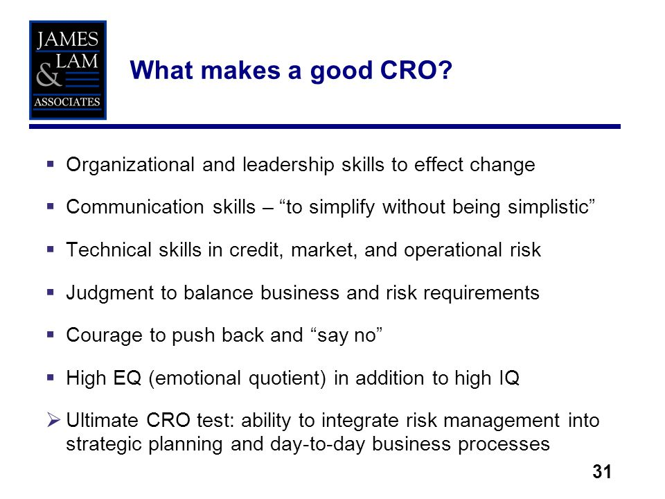 31 Organizational and leadership skills to effect change Communication skills – to simplify without being simplistic Technical skills in credit, market, and operational risk Judgment to balance business and risk requirements Courage to push back and say no High EQ (emotional quotient) in addition to high IQ Ultimate CRO test: ability to integrate risk management into strategic planning and day-to-day business processes What makes a good CRO?