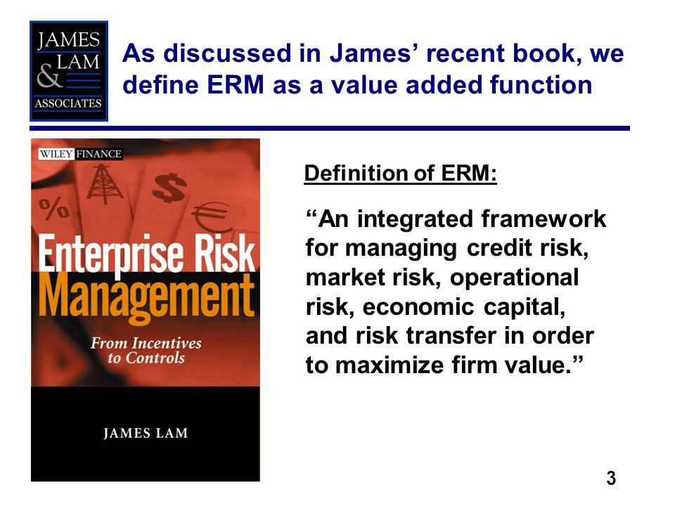 3 As discussed in James recent book, we define ERM as a value added function An integrated framework for managing credit risk, market risk, operational risk, economic capital, and risk transfer in order to maximize firm value.