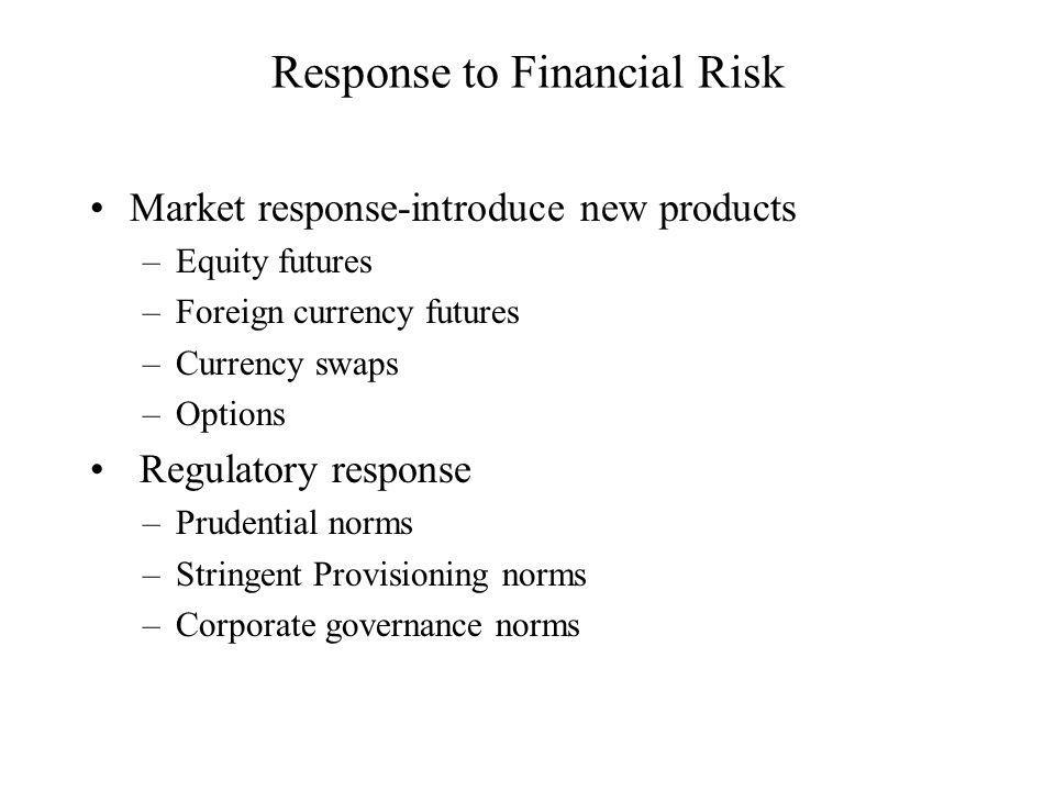 Response to Financial Risk Market response-introduce new products –Equity futures –Foreign currency futures –Currency swaps –Options Regulatory response –Prudential norms –Stringent Provisioning norms –Corporate governance norms