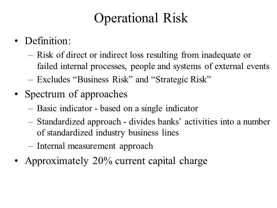 Operational Risk Definition: –Risk of direct or indirect loss resulting from inadequate or failed internal processes, people and systems of external events –Excludes Business Risk and Strategic Risk Spectrum of approaches –Basic indicator - based on a single indicator –Standardized approach - divides banks activities into a number of standardized industry business lines –Internal measurement approach Approximately 20% current capital charge