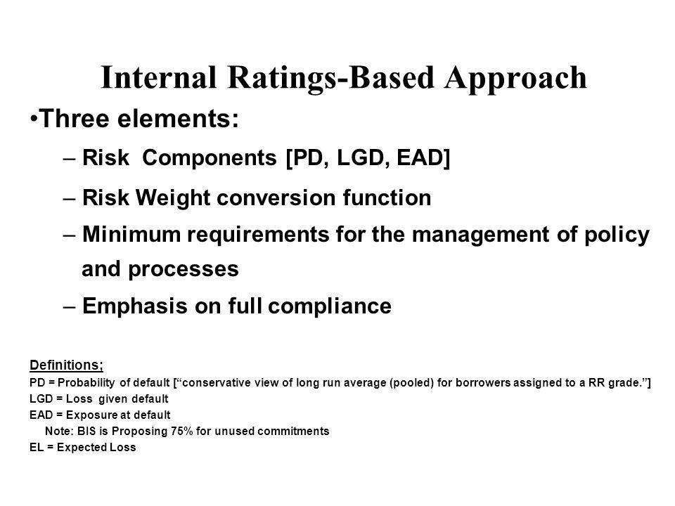 Three elements: – Risk Components [PD, LGD, EAD] – Risk Weight conversion function – Minimum requirements for the management of policy and processes – Emphasis on full compliance Definitions; PD = Probability of default [conservative view of long run average (pooled) for borrowers assigned to a RR grade.] LGD = Loss given default EAD = Exposure at default Note: BIS is Proposing 75% for unused commitments EL = Expected Loss Internal Ratings-Based Approach