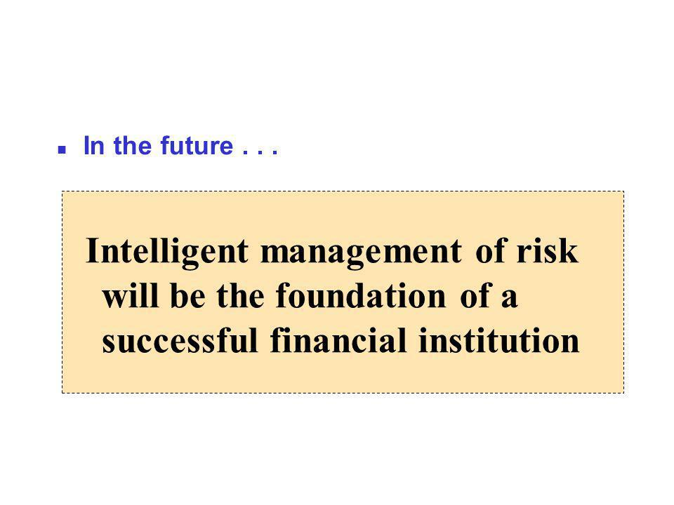 Intelligent management of risk will be the foundation of a successful financial institution n In the future...