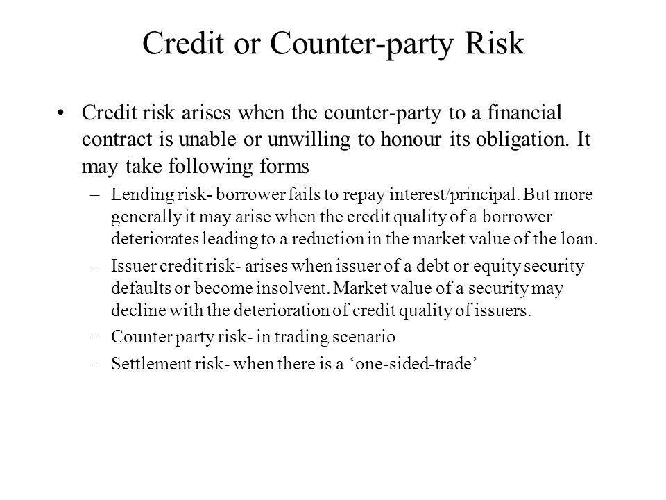 Credit or Counter-party Risk Credit risk arises when the counter-party to a financial contract is unable or unwilling to honour its obligation.