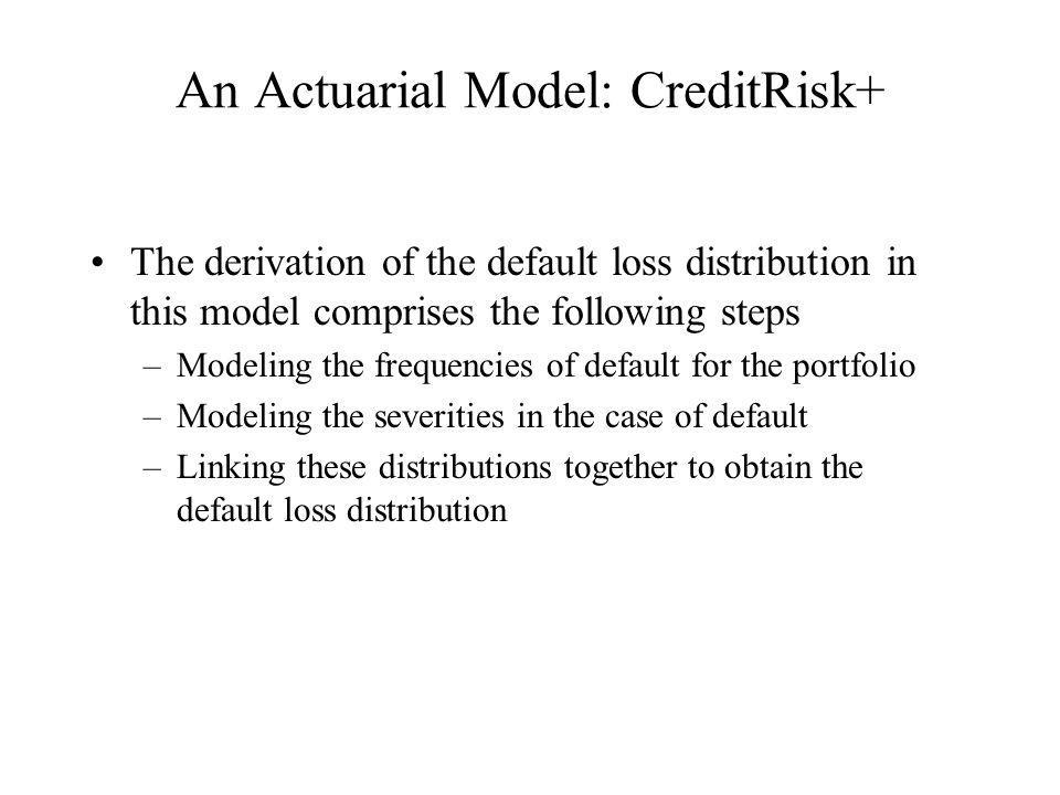 An Actuarial Model: CreditRisk+ The derivation of the default loss distribution in this model comprises the following steps –Modeling the frequencies of default for the portfolio –Modeling the severities in the case of default –Linking these distributions together to obtain the default loss distribution