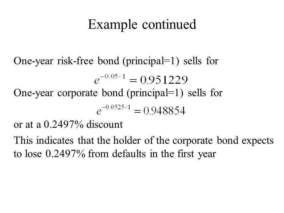 Example continued One-year risk-free bond (principal=1) sells for One-year corporate bond (principal=1) sells for or at a 0.2497% discount This indicates that the holder of the corporate bond expects to lose 0.2497% from defaults in the first year