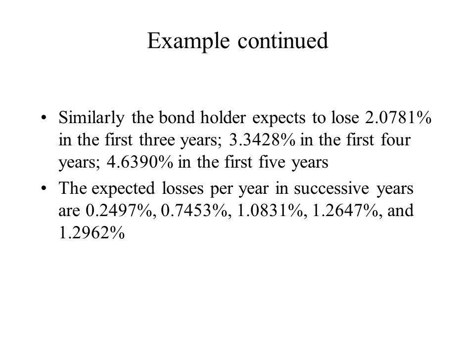 Example continued Similarly the bond holder expects to lose 2.0781% in the first three years; 3.3428% in the first four years; 4.6390% in the first five years The expected losses per year in successive years are 0.2497%, 0.7453%, 1.0831%, 1.2647%, and 1.2962%