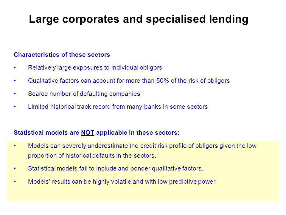 Large corporates and specialised lending Characteristics of these sectors Relatively large exposures to individual obligors Qualitative factors can account for more than 50% of the risk of obligors Scarce number of defaulting companies Limited historical track record from many banks in some sectors Statistical models are NOT applicable in these sectors: Models can severely underestimate the credit risk profile of obligors given the low proportion of historical defaults in the sectors.