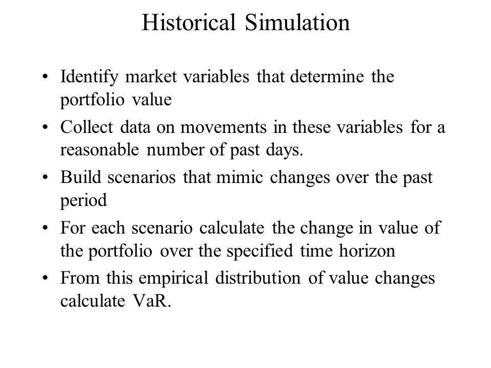 Historical Simulation Identify market variables that determine the portfolio value Collect data on movements in these variables for a reasonable number of past days.