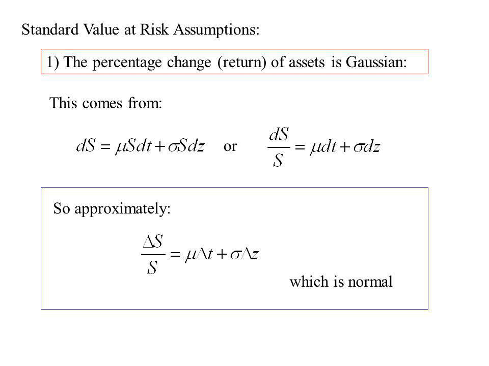 Standard Value at Risk Assumptions: 1) The percentage change (return) of assets is Gaussian: This comes from: or So approximately: which is normal