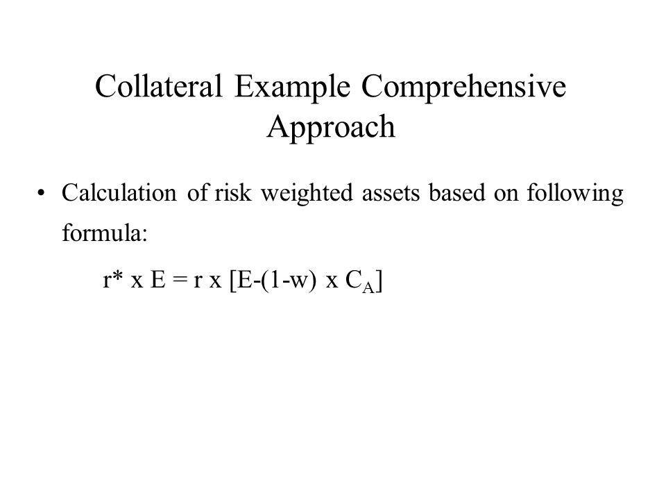 Collateral Example Comprehensive Approach Calculation of risk weighted assets based on following formula: r* x E = r x [E-(1-w) x C A ]
