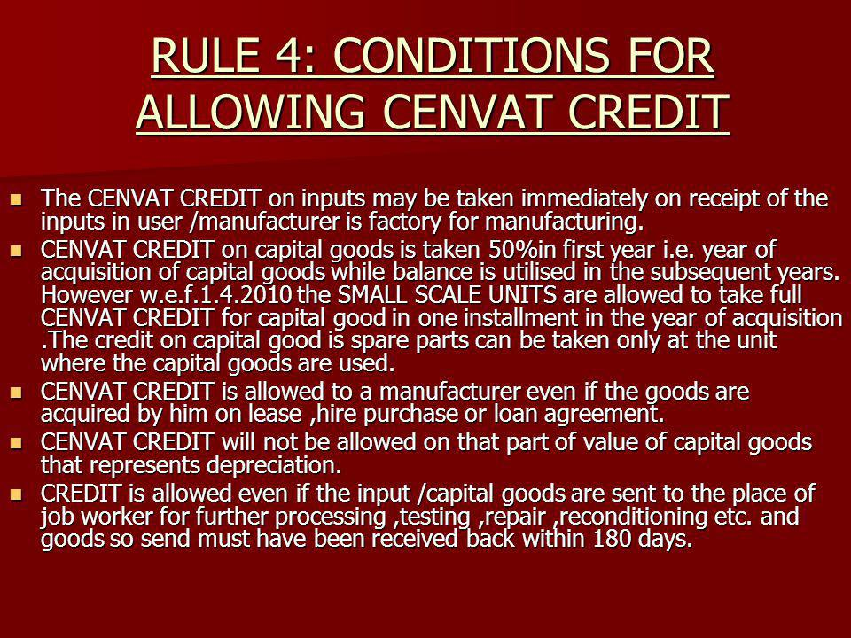 RULE 4: CONDITIONS FOR ALLOWING CENVAT CREDIT The CENVAT CREDIT on inputs may be taken immediately on receipt of the inputs in user /manufacturer is f
