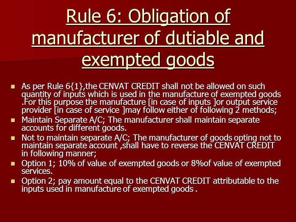 Rule 6: Obligation of manufacturer of dutiable and exempted goods As per Rule 6{1},the CENVAT CREDIT shall not be allowed on such quantity of inputs w
