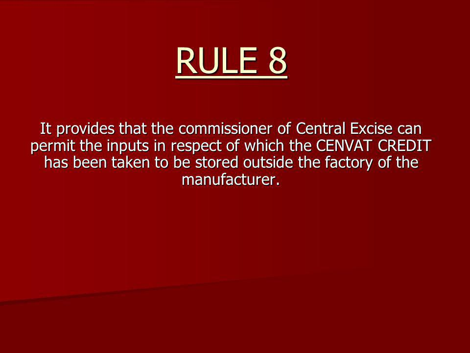 RULE 8 It provides that the commissioner of Central Excise can permit the inputs in respect of which the CENVAT CREDIT has been taken to be stored out