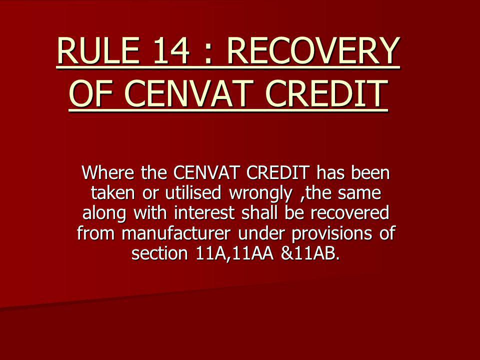 RULE 14 : RECOVERY OF CENVAT CREDIT Where the CENVAT CREDIT has been taken or utilised wrongly,the same along with interest shall be recovered from ma