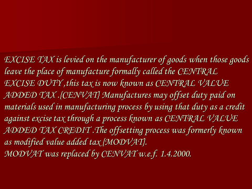 EXCISE TAX is levied on the manufacturer of goods when those goods leave the place of manufacture formally called the CENTRAL EXCISE DUTY,this tax is