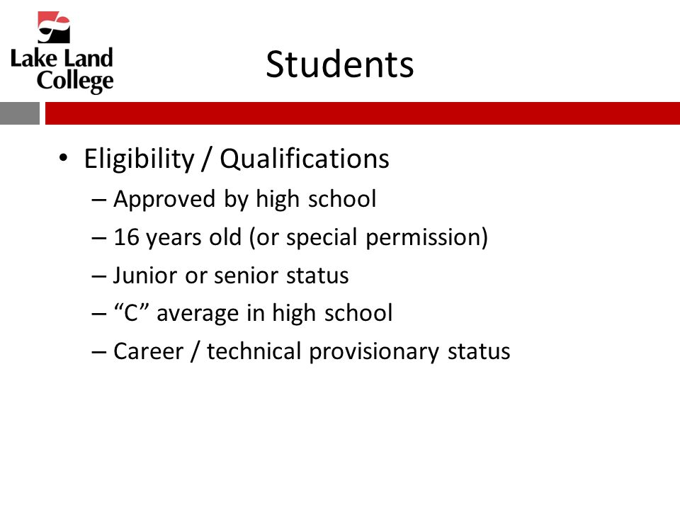 Students Eligibility / Qualifications – Approved by high school – 16 years old (or special permission) – Junior or senior status – C average in high school – Career / technical provisionary status