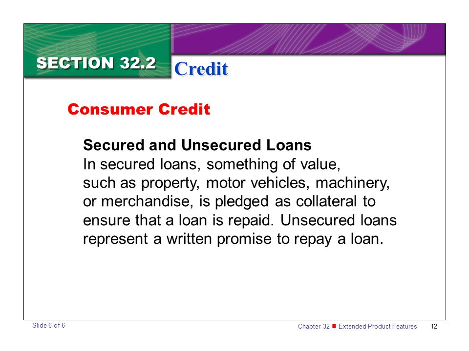 Chapter 32 Extended Product Features 12 SECTION 32.2 Credit Consumer Credit Secured and Unsecured Loans In secured loans, something of value, such as