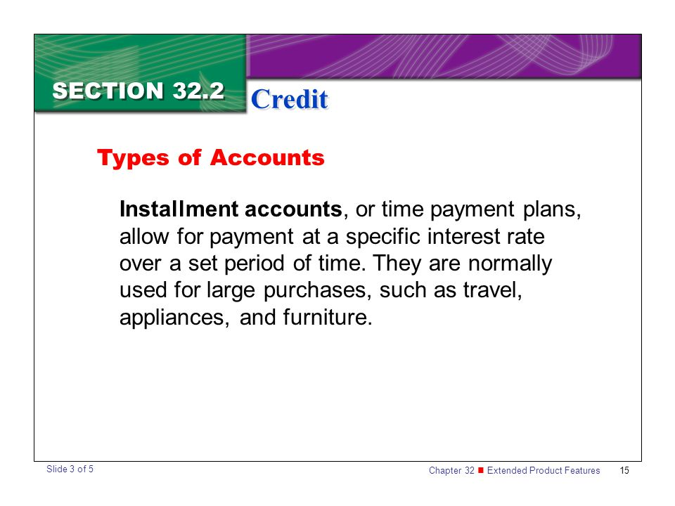Chapter 32 Extended Product Features 15 SECTION 32.2 Credit Types of Accounts Installment accounts, or time payment plans, allow for payment at a spec