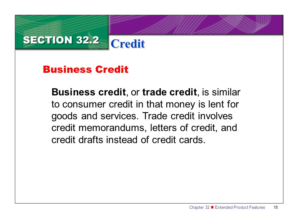 Chapter 32 Extended Product Features 18 SECTION 32.2 Credit Business Credit Business credit, or trade credit, is similar to consumer credit in that mo