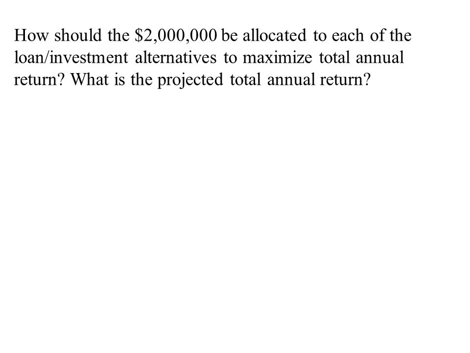 How should the $2,000,000 be allocated to each of the loan/investment alternatives to maximize total annual return? What is the projected total annual