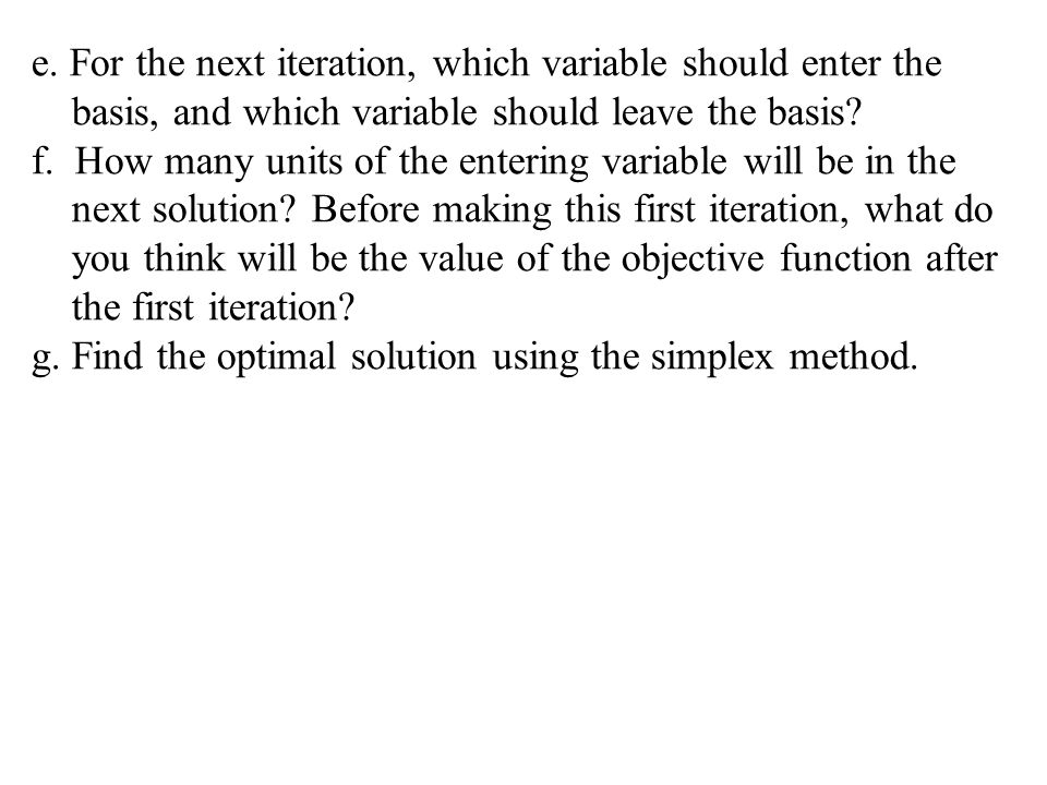 e. For the next iteration, which variable should enter the basis, and which variable should leave the basis? f. How many units of the entering variabl