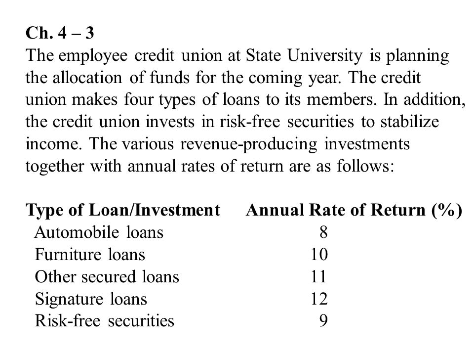 Ch. 4 – 3 The employee credit union at State University is planning the allocation of funds for the coming year. The credit union makes four types of