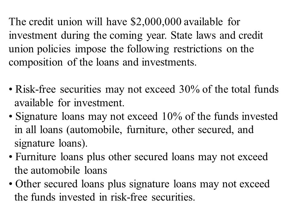 The credit union will have $2,000,000 available for investment during the coming year. State laws and credit union policies impose the following restr