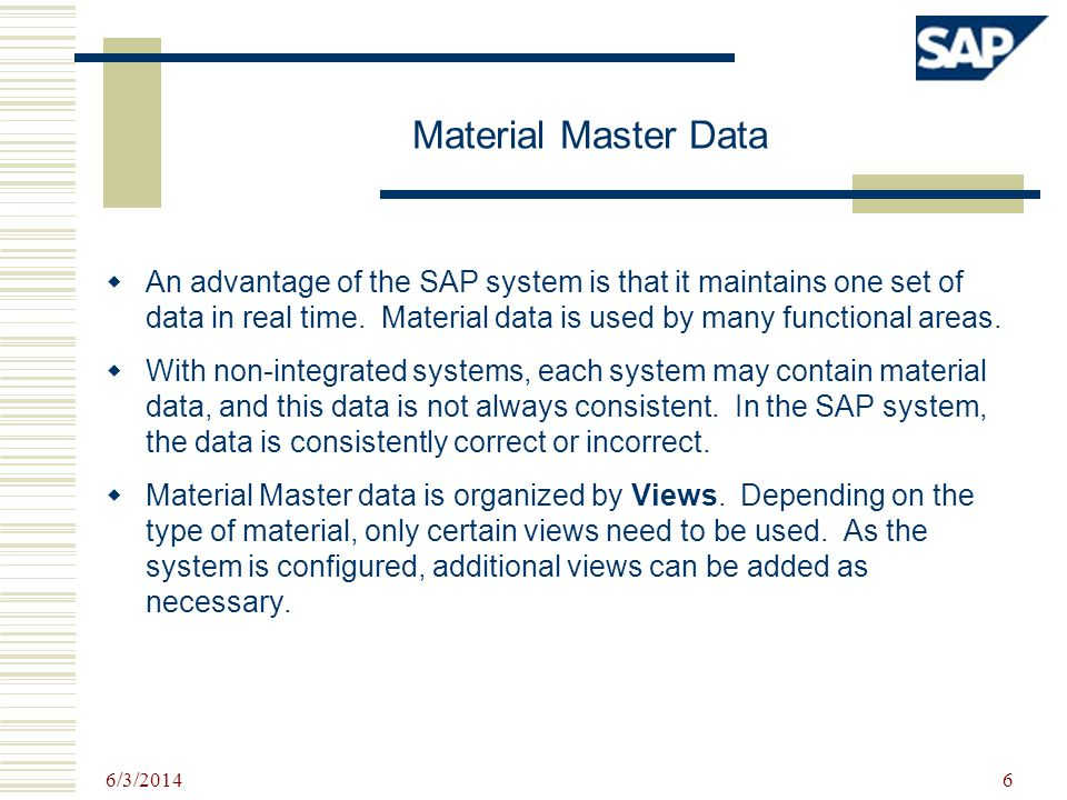6/3/2014 6 Material Master Data An advantage of the SAP system is that it maintains one set of data in real time. Material data is used by many functi
