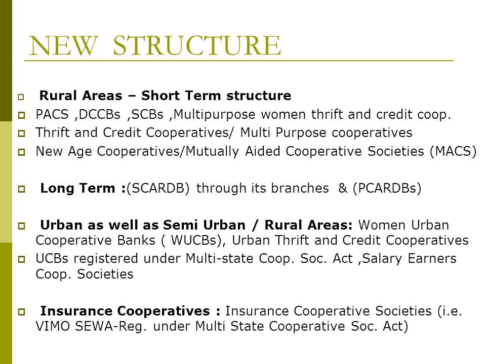 NEW STRUCTURE Rural Areas – Short Term structure PACS,DCCBs,SCBs,Multipurpose women thrift and credit coop.