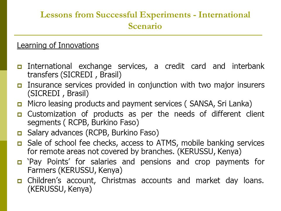 Lessons from Successful Experiments - International Scenario Learning of Innovations International exchange services, a credit card and interbank transfers (SICREDI, Brasil) Insurance services provided in conjunction with two major insurers (SICREDI, Brasil) Micro leasing products and payment services ( SANSA, Sri Lanka) Customization of products as per the needs of different client segments ( RCPB, Burkino Faso) Salary advances (RCPB, Burkino Faso) Sale of school fee checks, access to ATMS, mobile banking services for remote areas not covered by branches.