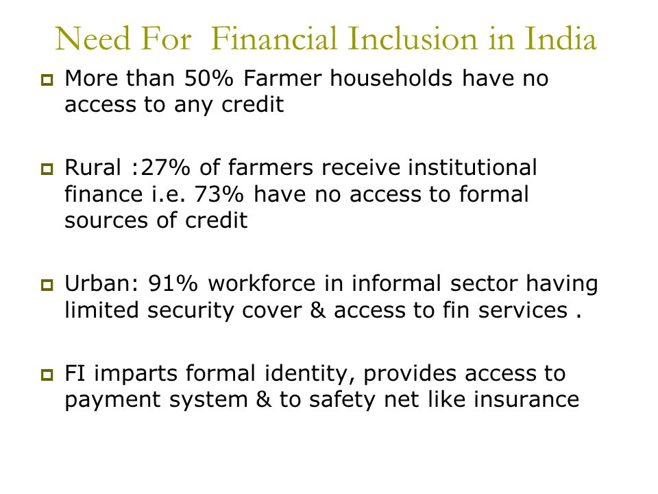 Need For Financial Inclusion in India More than 50% Farmer households have no access to any credit Rural :27% of farmers receive institutional finance i.e.