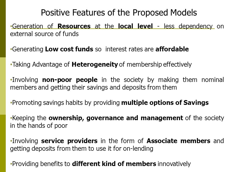 Generation of Resources at the local level - less dependency on external source of funds Generating Low cost funds so interest rates are affordable Taking Advantage of Heterogeneity of membership effectively Involving non-poor people in the society by making them nominal members and getting their savings and deposits from them Promoting savings habits by providing multiple options of Savings Keeping the ownership, governance and management of the society in the hands of poor Involving service providers in the form of Associate members and getting deposits from them to use it for on-lending Providing benefits to different kind of members innovatively Positive Features of the Proposed Models