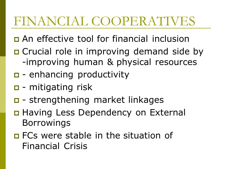FINANCIAL COOPERATIVES An effective tool for financial inclusion Crucial role in improving demand side by -improving human & physical resources - enhancing productivity - mitigating risk - strengthening market linkages Having Less Dependency on External Borrowings FCs were stable in the situation of Financial Crisis