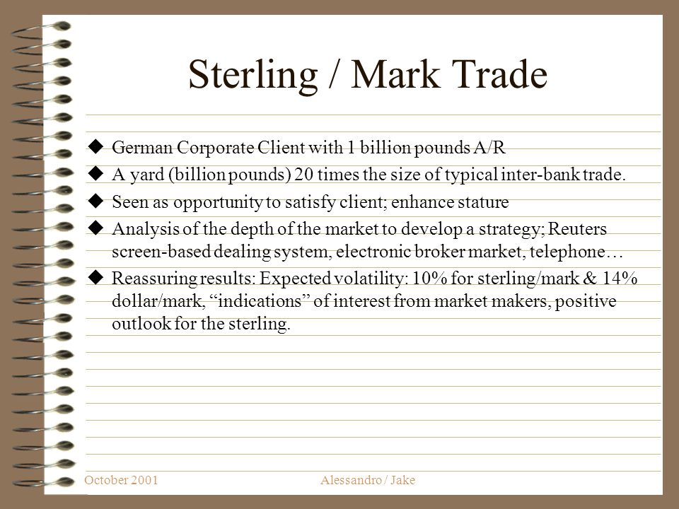 October 2001Alessandro / Jake Sterling / Mark Trade German Corporate Client with 1 billion pounds A/R A yard (billion pounds) 20 times the size of typical inter-bank trade.