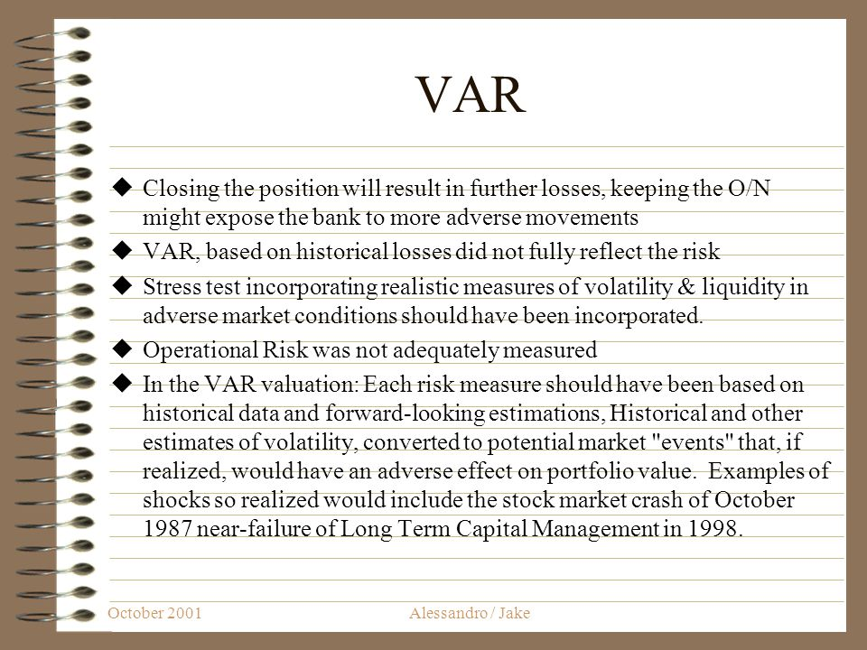 October 2001Alessandro / Jake VAR Closing the position will result in further losses, keeping the O/N might expose the bank to more adverse movements VAR, based on historical losses did not fully reflect the risk Stress test incorporating realistic measures of volatility & liquidity in adverse market conditions should have been incorporated.
